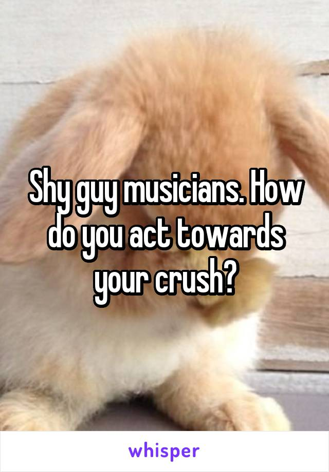Shy guy musicians. How do you act towards your crush?