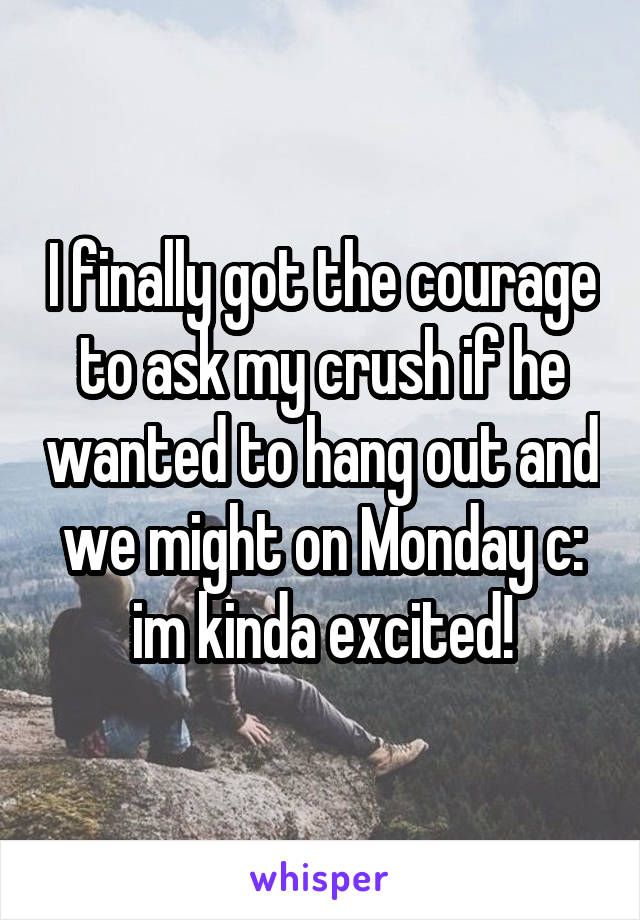 I finally got the courage to ask my crush if he wanted to hang out and we might on Monday c: im kinda excited!