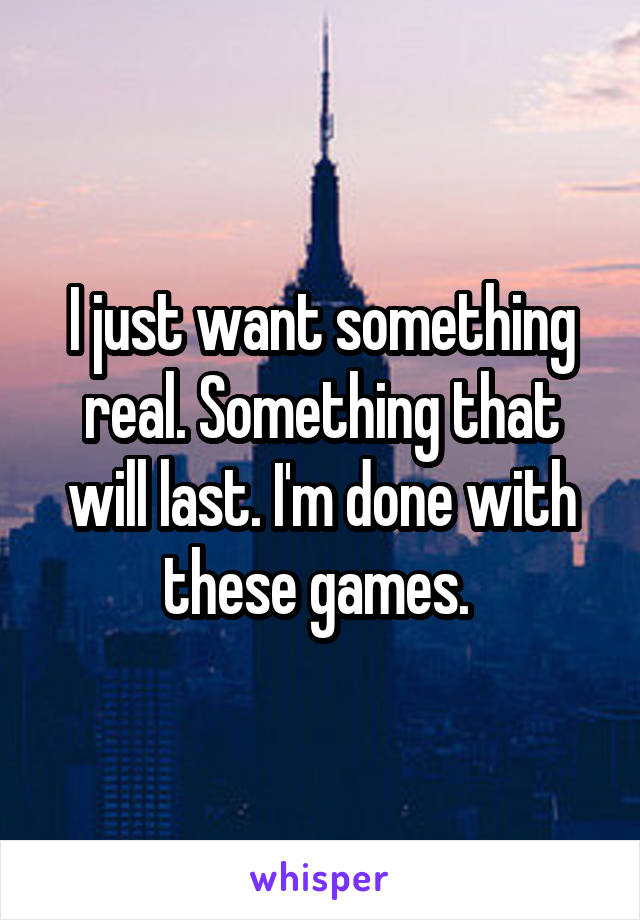 I just want something real. Something that will last. I'm done with these games.
