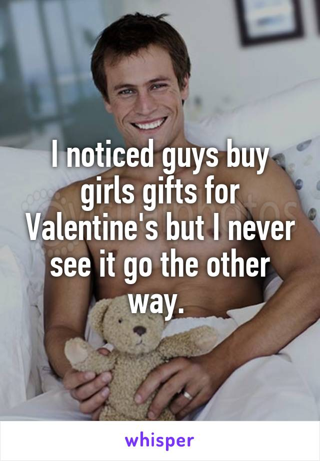 I noticed guys buy girls gifts for Valentine's but I never see it go the other way.