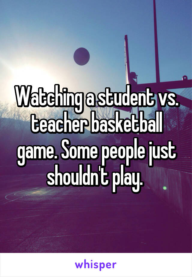 Watching a student vs. teacher basketball game. Some people just shouldn't play.