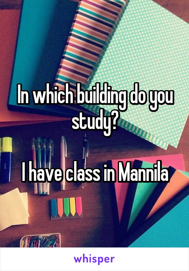 In which building do you study?  I have class in Mannila