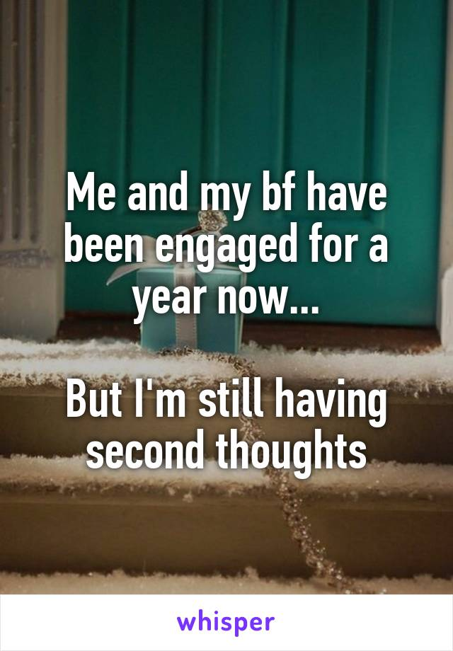 Me and my bf have been engaged for a year now...  But I'm still having second thoughts