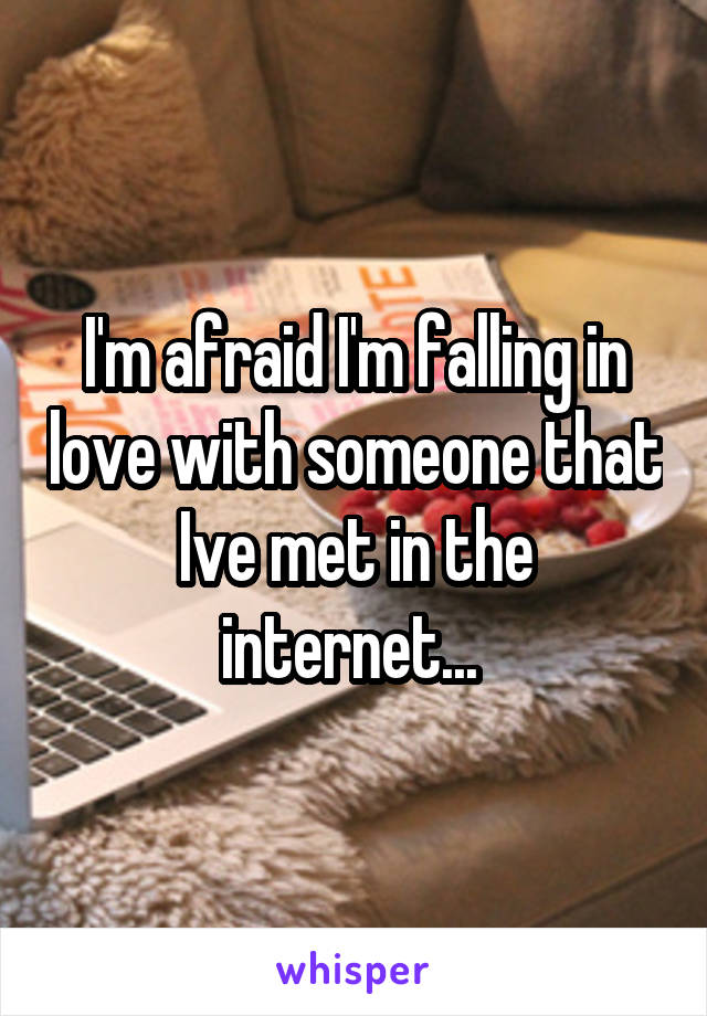 I'm afraid I'm falling in love with someone that Ive met in the internet...