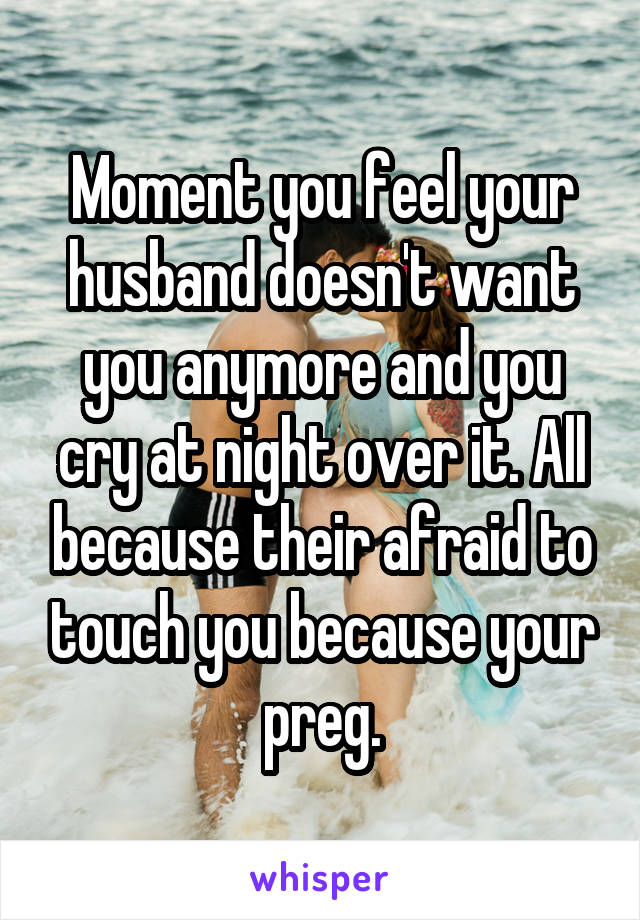 Moment you feel your husband doesn't want you anymore and you cry at night over it. All because their afraid to touch you because your preg.