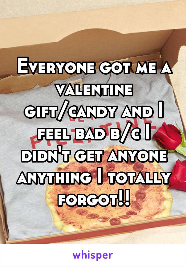 Everyone got me a valentine gift/candy and I feel bad b/c I didn't get anyone anything I totally forgot!!