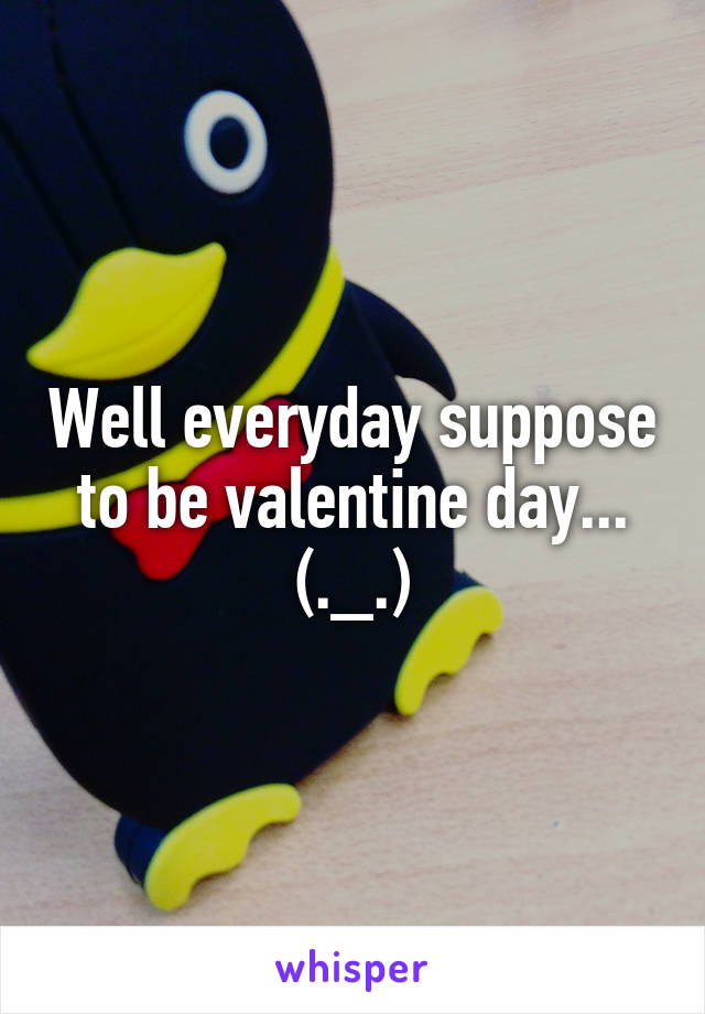 Well everyday suppose to be valentine day... (._.)