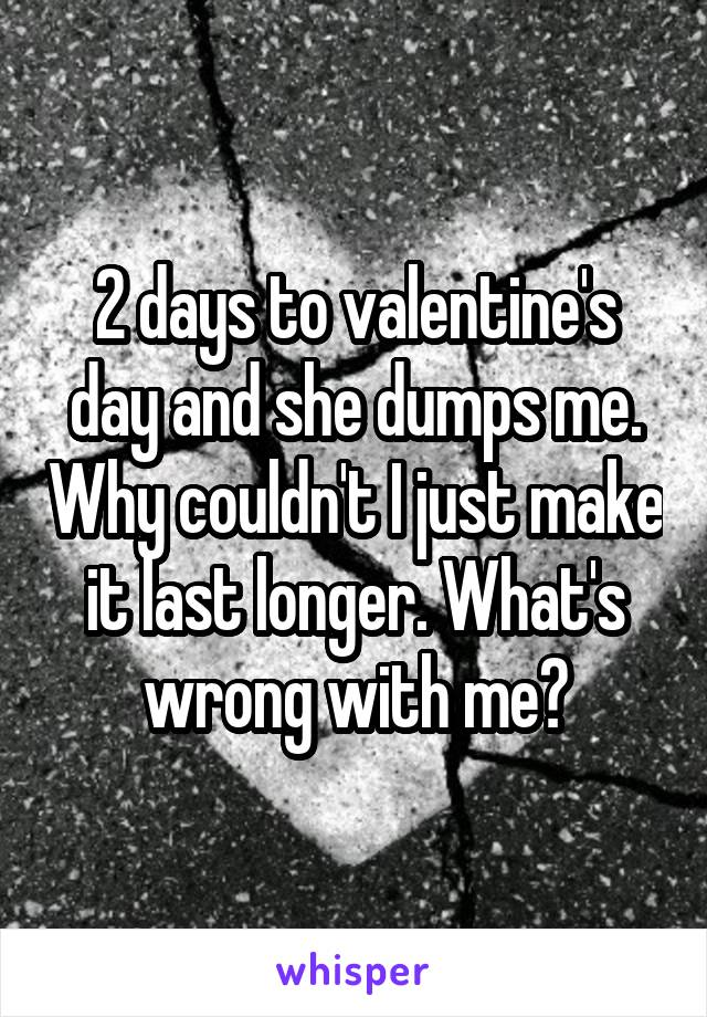 2 days to valentine's day and she dumps me. Why couldn't I just make it last longer. What's wrong with me?