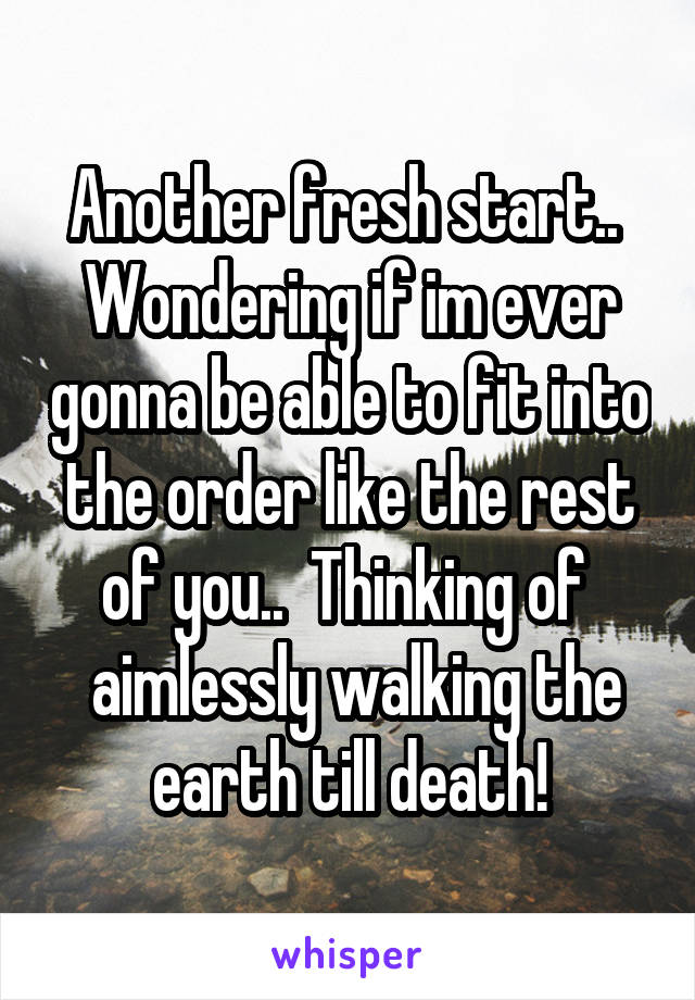 Another fresh start..  Wondering if im ever gonna be able to fit into the order like the rest of you..  Thinking of   aimlessly walking the earth till death!