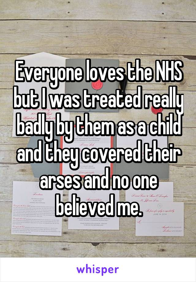 Everyone loves the NHS but I was treated really badly by them as a child and they covered their arses and no one believed me.