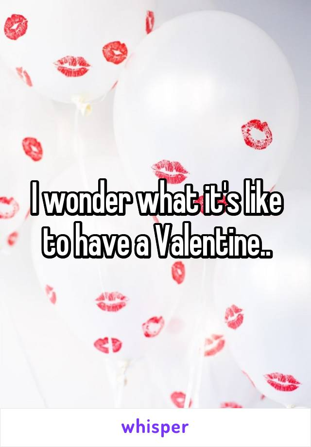I wonder what it's like to have a Valentine..