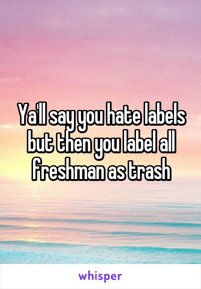 Ya'll say you hate labels but then you label all freshman as trash