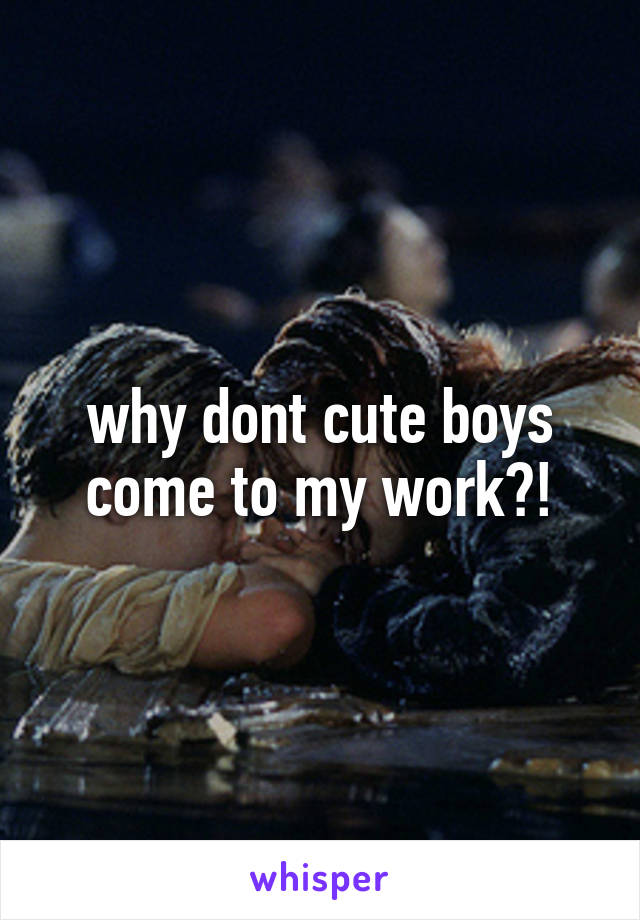 why dont cute boys come to my work?!
