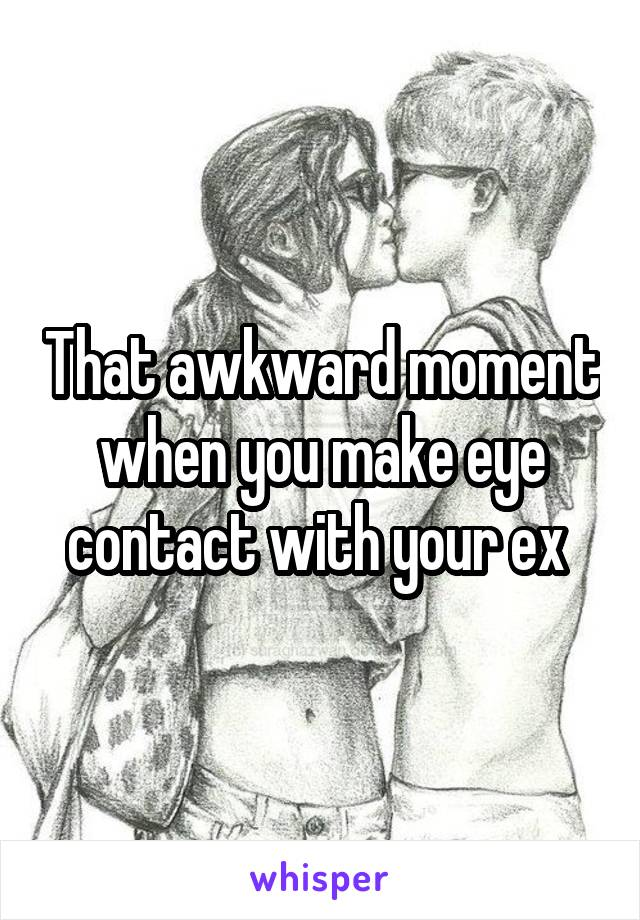 That awkward moment when you make eye contact with your ex