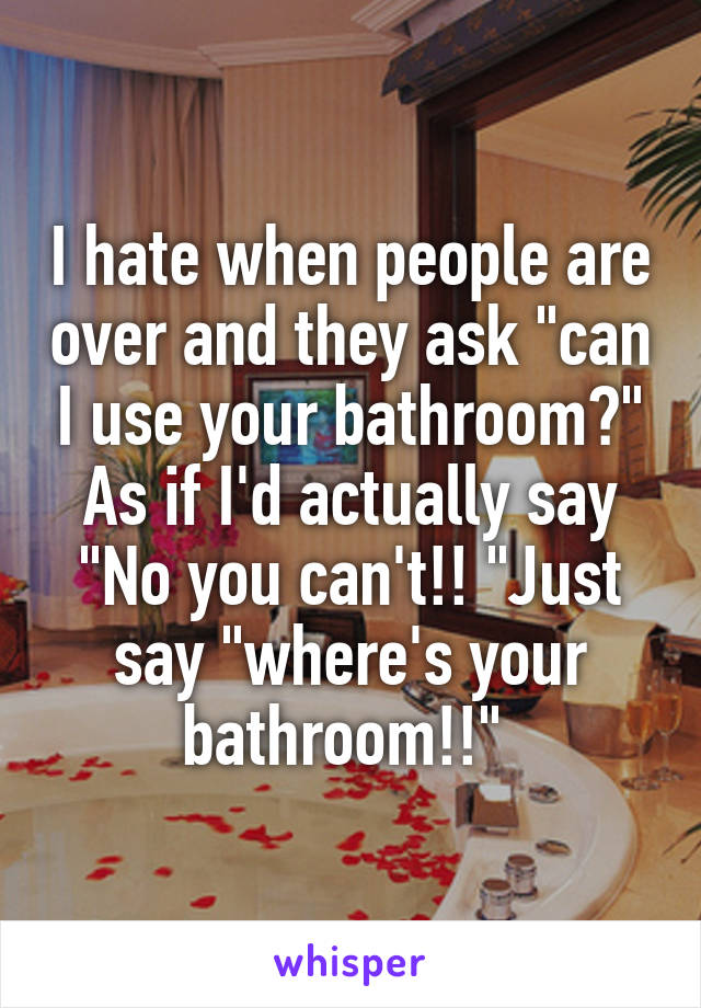 """I hate when people are over and they ask """"can I use your bathroom?"""" As if I'd actually say """"No you can't!! """"Just say """"where's your bathroom!!"""""""