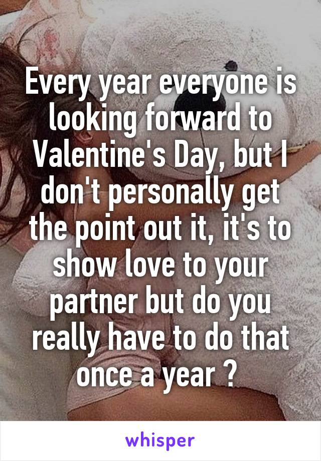 Every year everyone is looking forward to Valentine's Day, but I don't personally get the point out it, it's to show love to your partner but do you really have to do that once a year ?