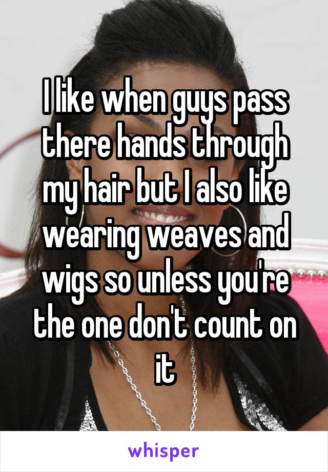 I like when guys pass there hands through my hair but I also like wearing weaves and wigs so unless you're the one don't count on it