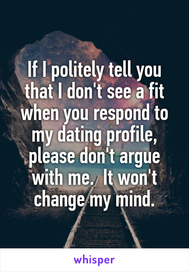 If I politely tell you that I don't see a fit when you respond to my dating profile, please don't argue with me.  It won't change my mind.