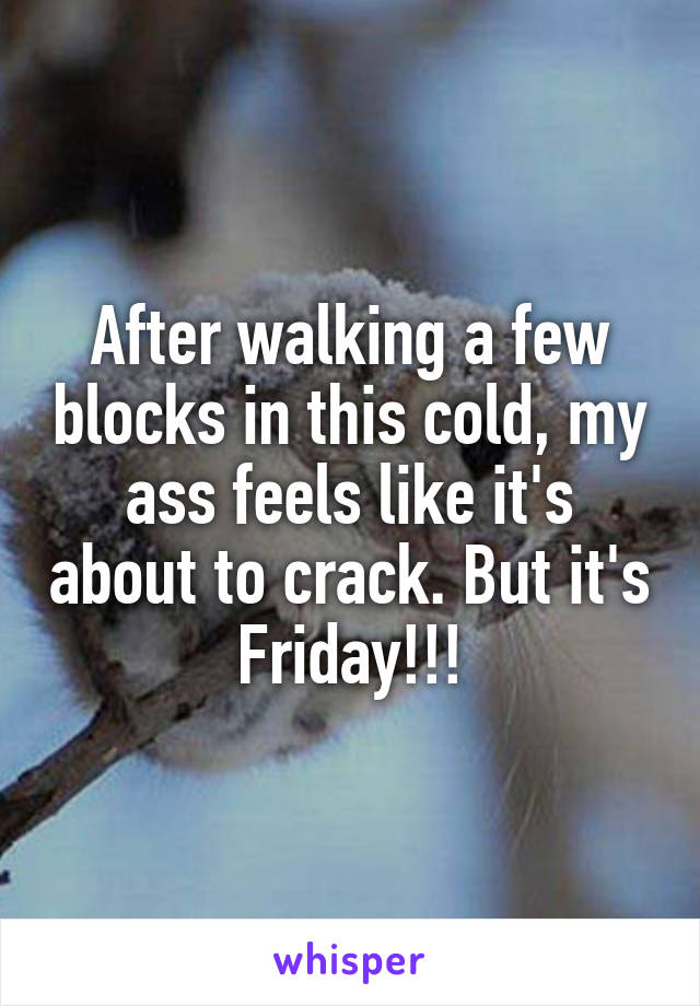 After walking a few blocks in this cold, my ass feels like it's about to crack. But it's Friday!!!