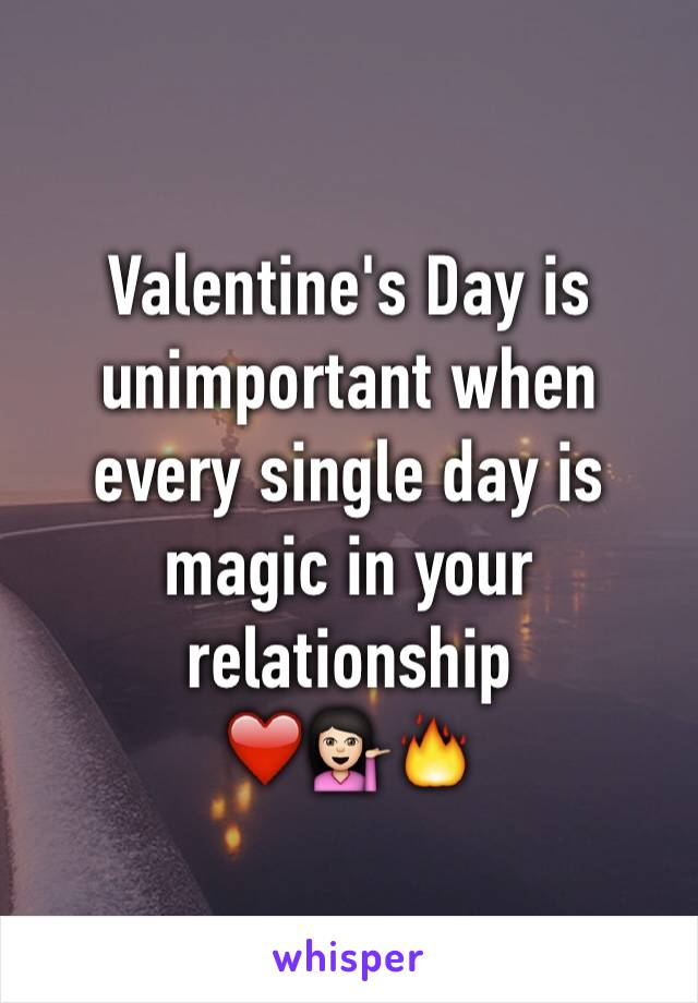 Valentine's Day is unimportant when every single day is magic in your relationship  ❤️️💁🏻🔥