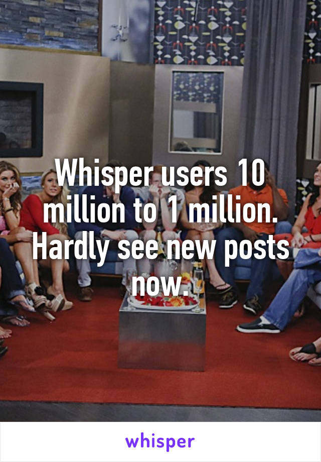 Whisper users 10 million to 1 million. Hardly see new posts now.