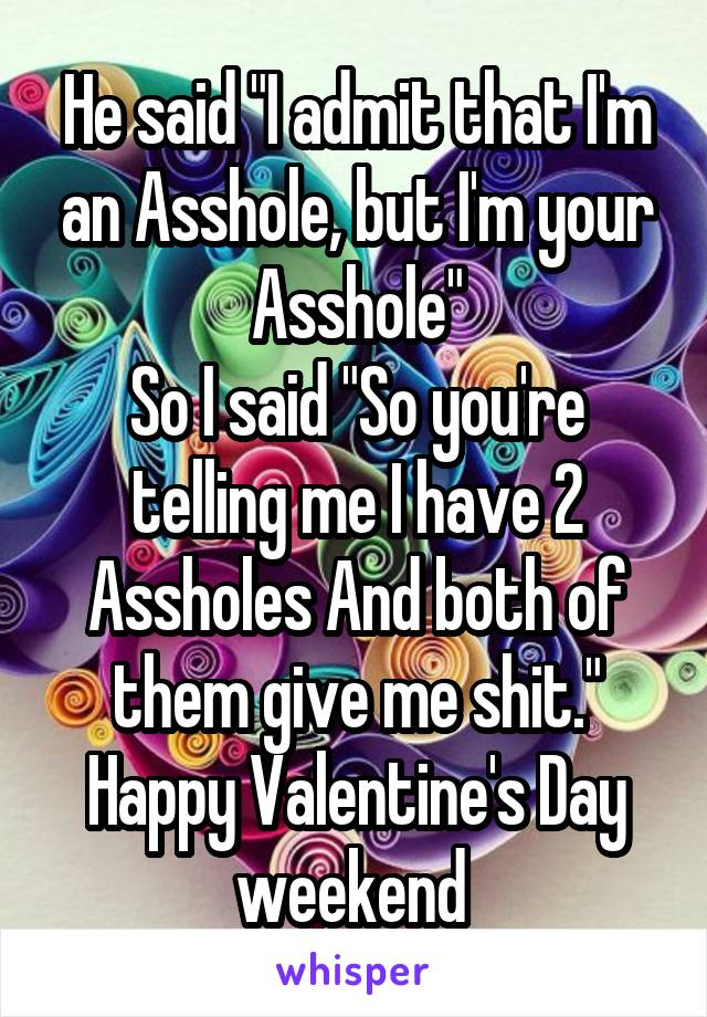 "He said ""I admit that I'm an Asshole, but I'm your Asshole"" So I said ""So you're telling me I have 2 Assholes And both of them give me shit."" Happy Valentine's Day weekend"