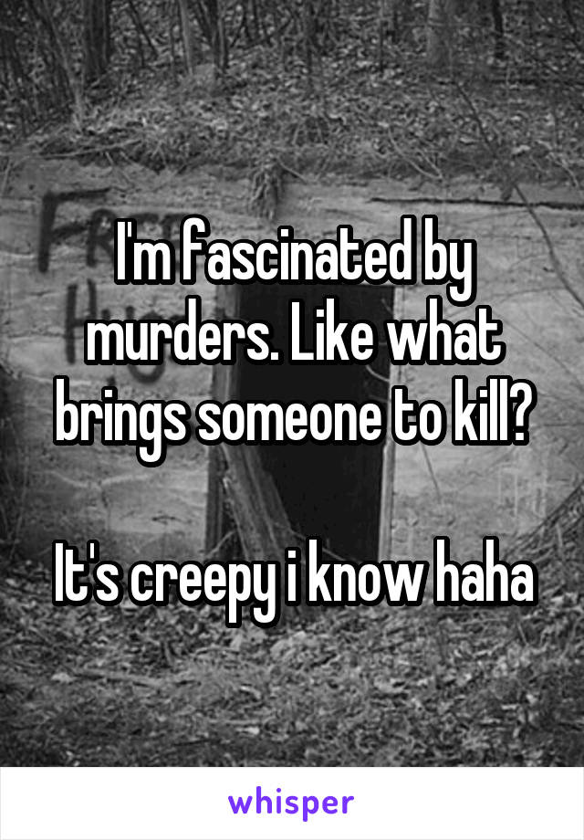 I'm fascinated by murders. Like what brings someone to kill?  It's creepy i know haha