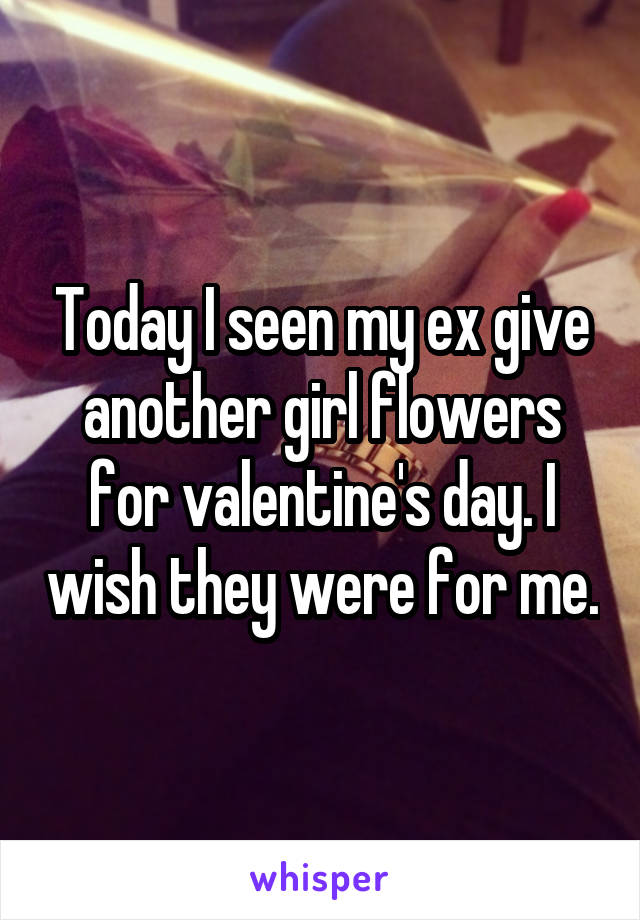 Today I seen my ex give another girl flowers for valentine's day. I wish they were for me.