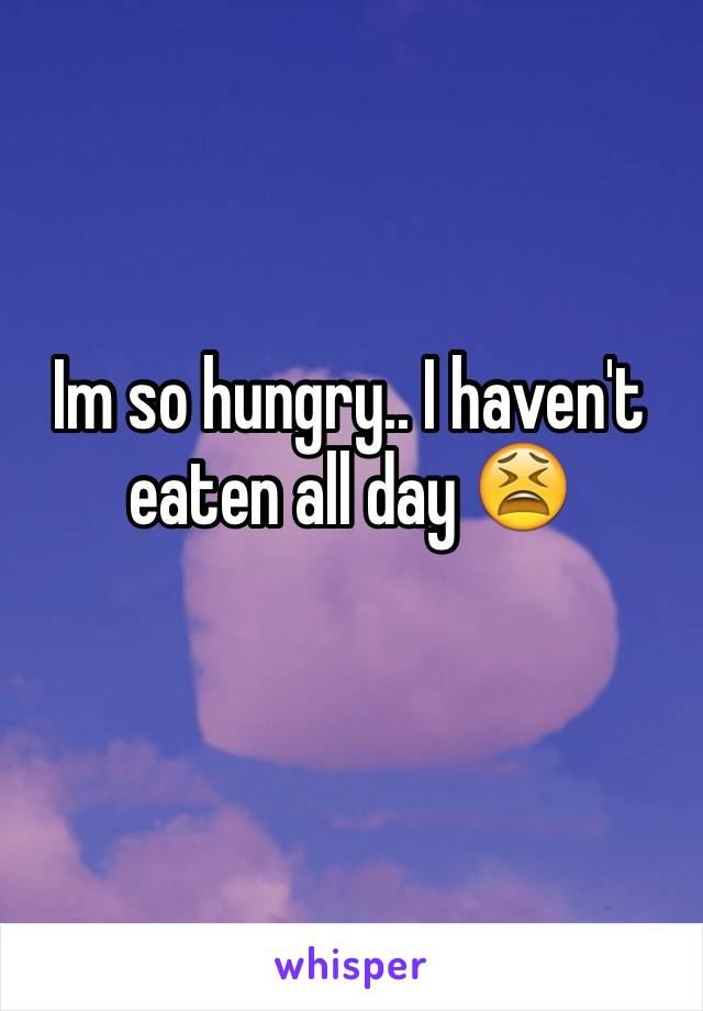 Im so hungry.. I haven't eaten all day 😫