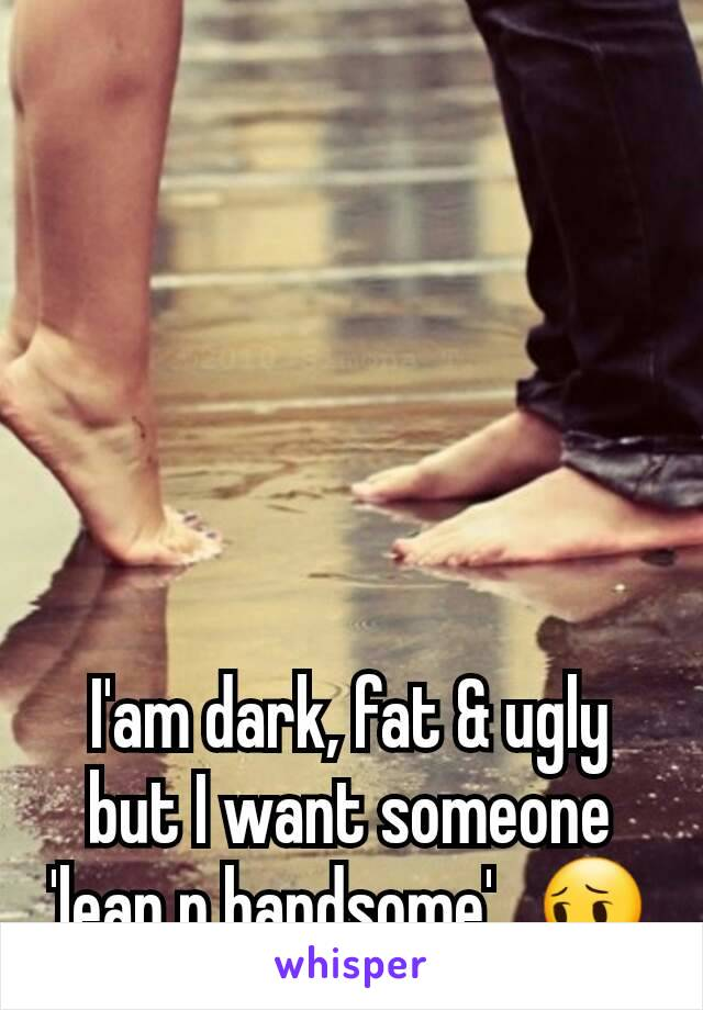 I'am dark, fat & ugly but I want someone 'lean n handsome'...😔