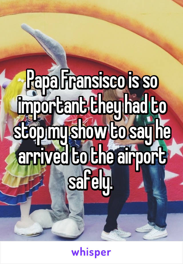 Papa Fransisco is so important they had to stop my show to say he arrived to the airport safely.