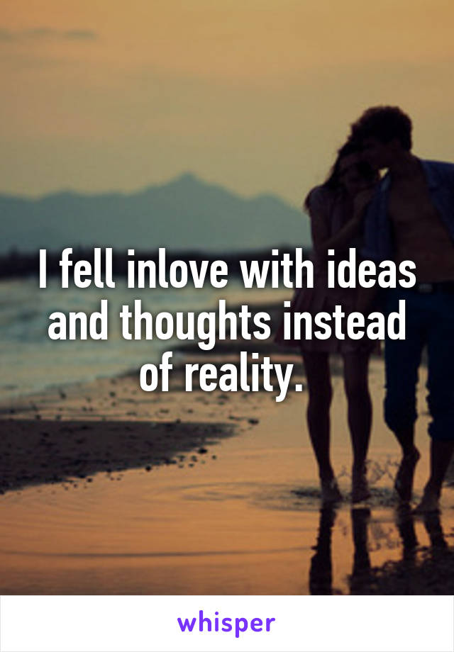 I fell inlove with ideas and thoughts instead of reality.