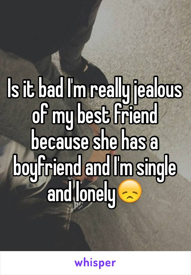 Is it bad I'm really jealous of my best friend because she has a boyfriend and I'm single and lonely😞