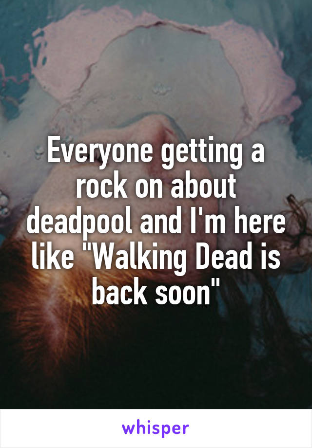 "Everyone getting a rock on about deadpool and I'm here like ""Walking Dead is back soon"""