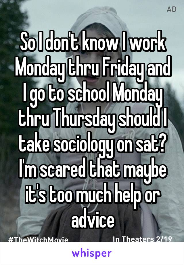 So I don't know I work Monday thru Friday and I go to school Monday thru Thursday should I take sociology on sat? I'm scared that maybe it's too much help or advice