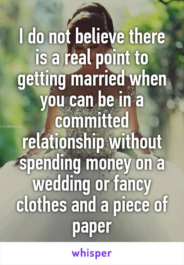 I do not believe there is a real point to getting married when you can be in a committed relationship without spending money on a wedding or fancy clothes and a piece of paper