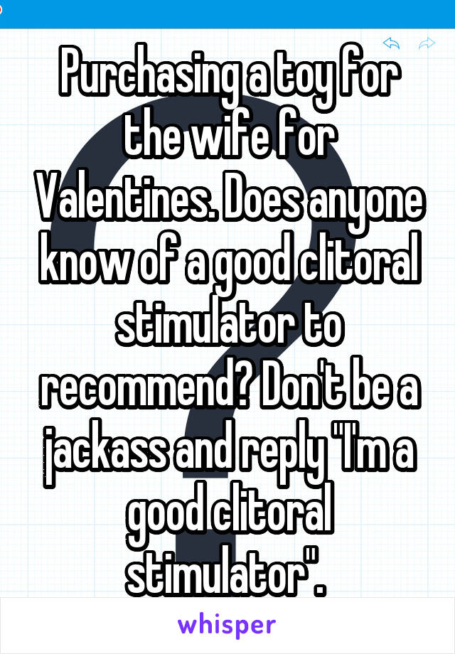 """Purchasing a toy for the wife for Valentines. Does anyone know of a good clitoral stimulator to recommend? Don't be a jackass and reply """"I'm a good clitoral stimulator""""."""