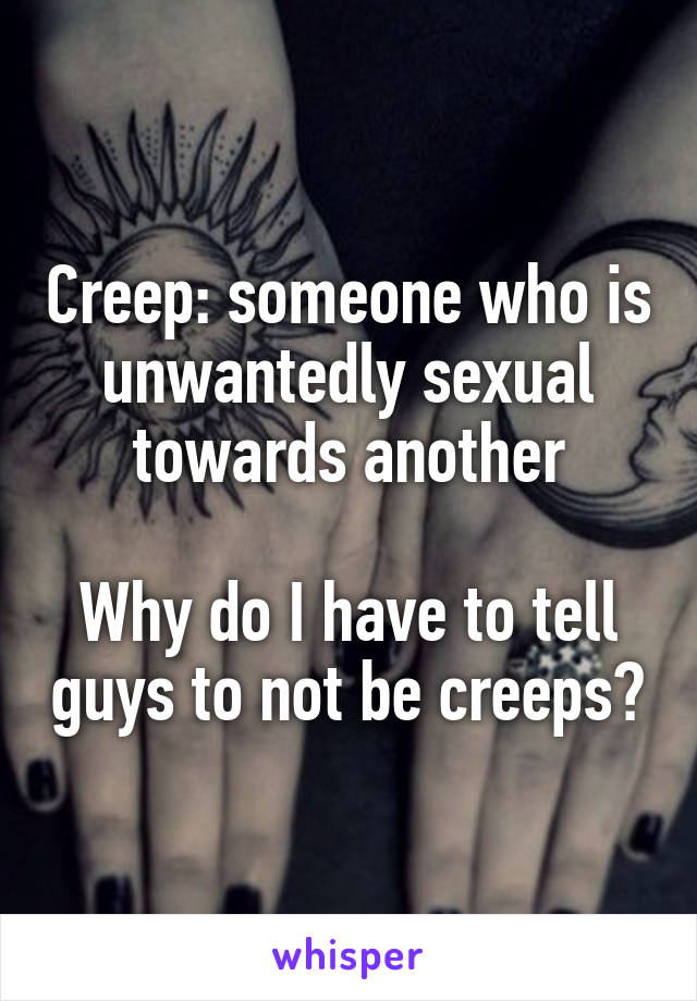Creep: someone who is unwantedly sexual towards another  Why do I have to tell guys to not be creeps?