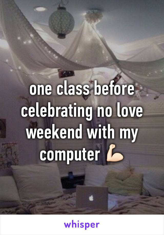 one class before celebrating no love weekend with my computer 💪🏻