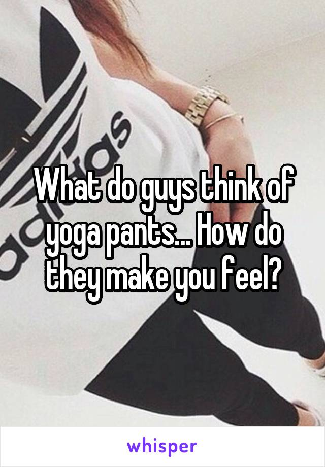 What do guys think of yoga pants... How do they make you feel?