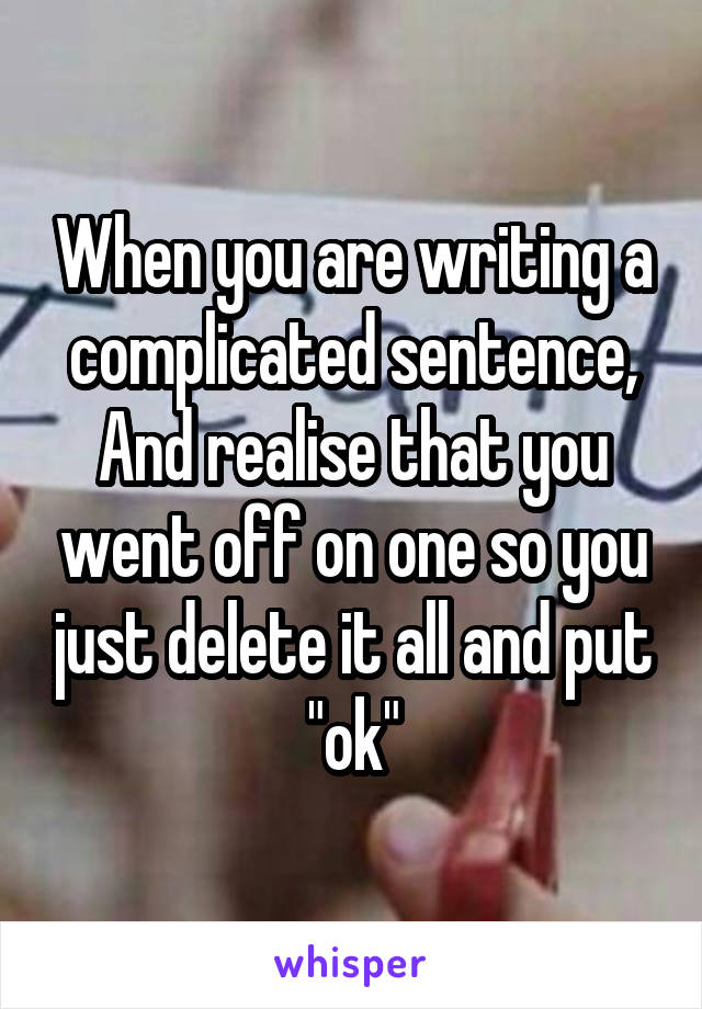 """When you are writing a complicated sentence, And realise that you went off on one so you just delete it all and put """"ok"""""""
