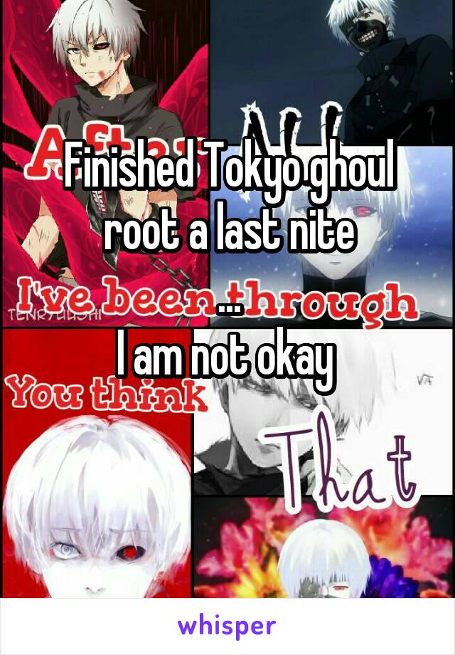 Finished Tokyo ghoul root a last nite ... I am not okay