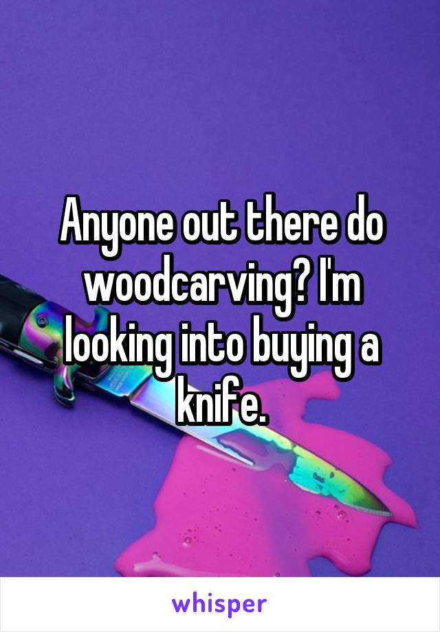 Anyone out there do woodcarving? I'm looking into buying a knife.