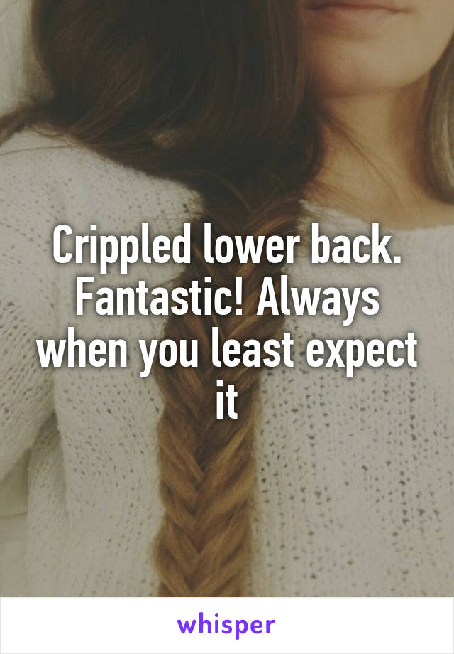 Crippled lower back. Fantastic! Always when you least expect it