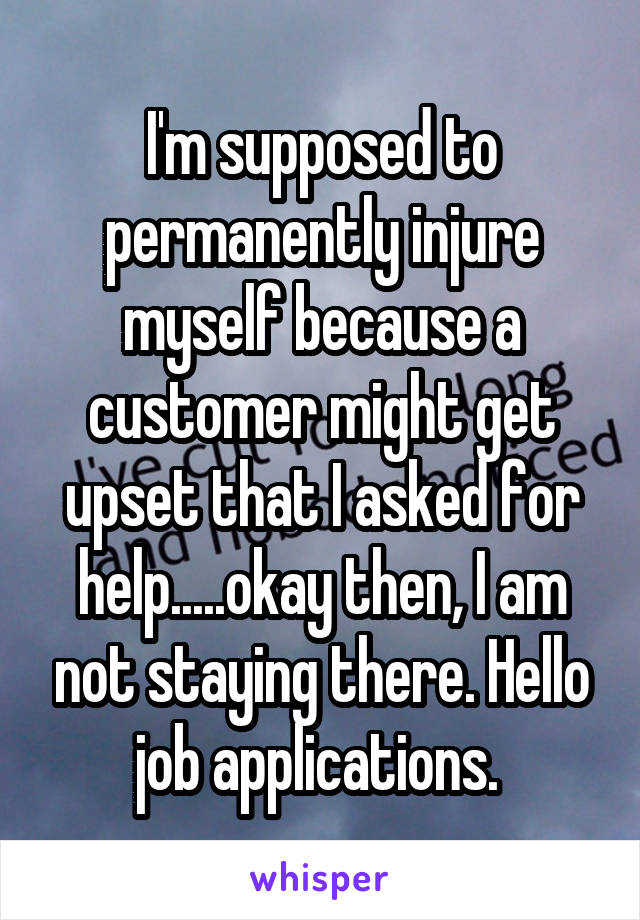 I'm supposed to permanently injure myself because a customer might get upset that I asked for help.....okay then, I am not staying there. Hello job applications.