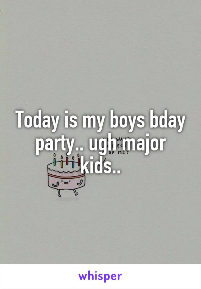 Today is my boys bday party.. ugh major kids..