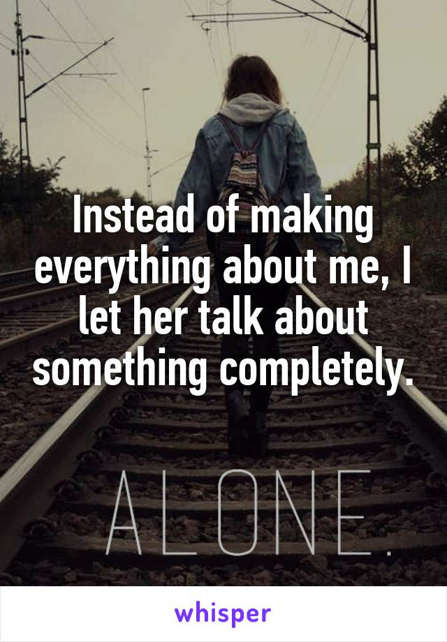 Instead of making everything about me, I let her talk about something completely.