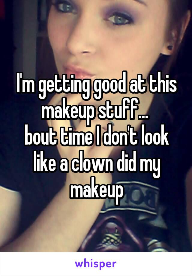 I'm getting good at this makeup stuff...  bout time I don't look like a clown did my makeup
