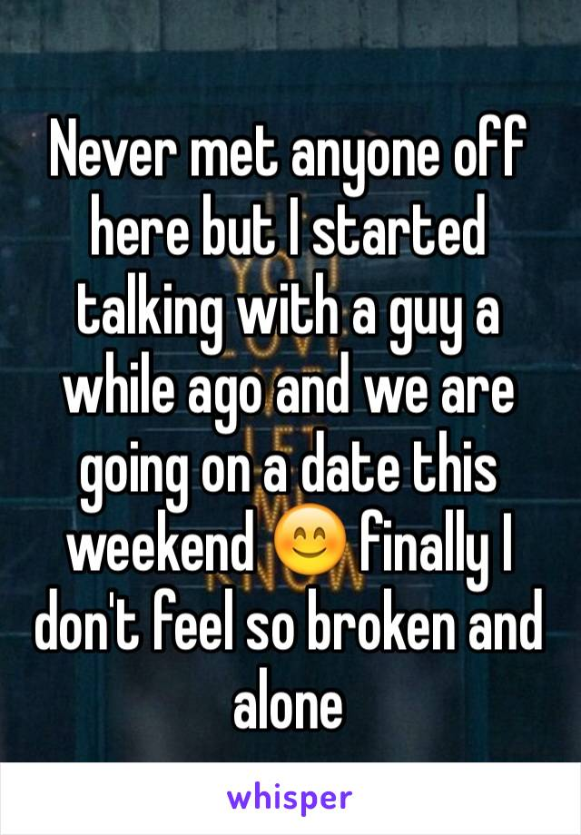 Never met anyone off here but I started talking with a guy a while ago and we are going on a date this weekend 😊 finally I don't feel so broken and alone
