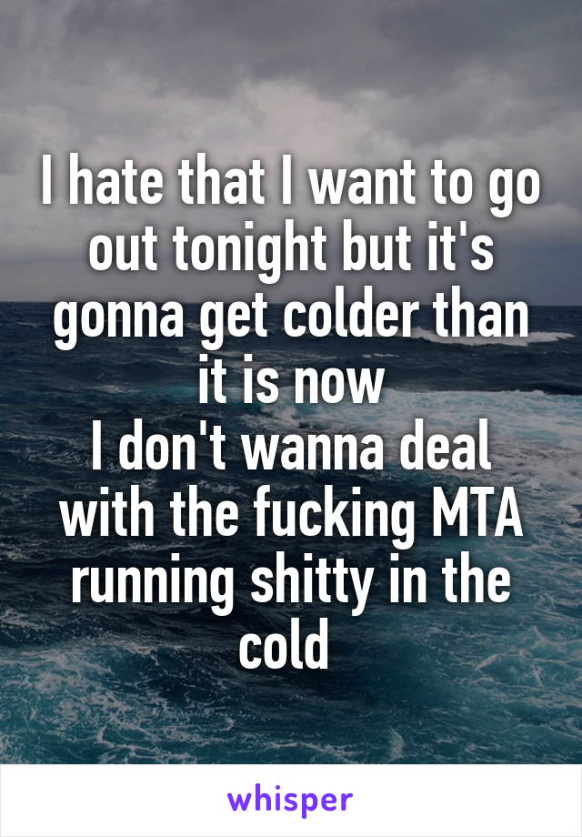 I hate that I want to go out tonight but it's gonna get colder than it is now I don't wanna deal with the fucking MTA running shitty in the cold